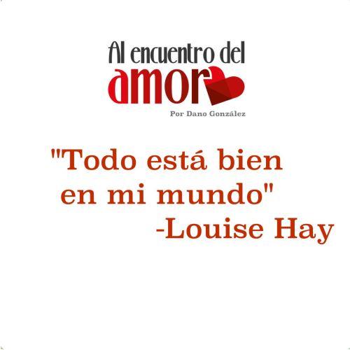 AA Frases al encuentro del amor louise hay todo está bine en mi mundo.jpg